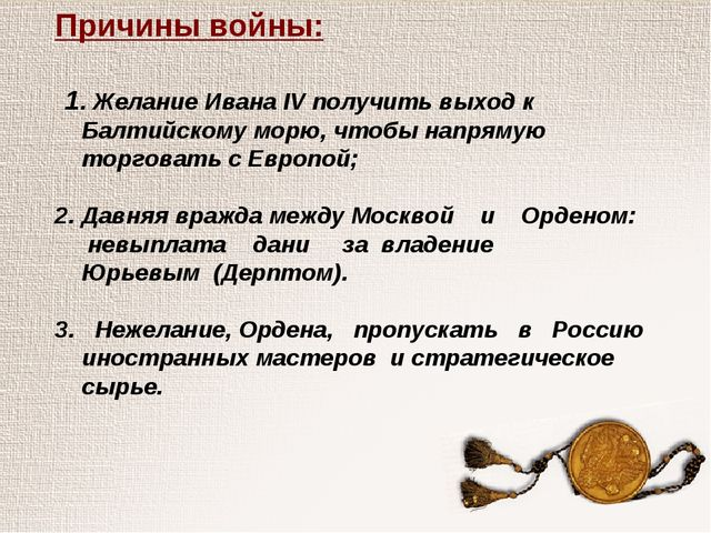 Причины войны: 1. Желание Ивана IV получить выход к Балтийскому морю, чтобы н...
