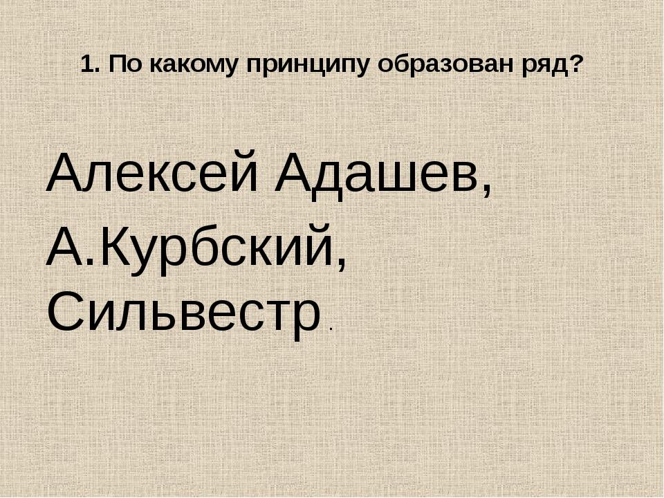 1. По какому принципу образован ряд? Алексей Адашев, А.Курбский, Сильвестр .