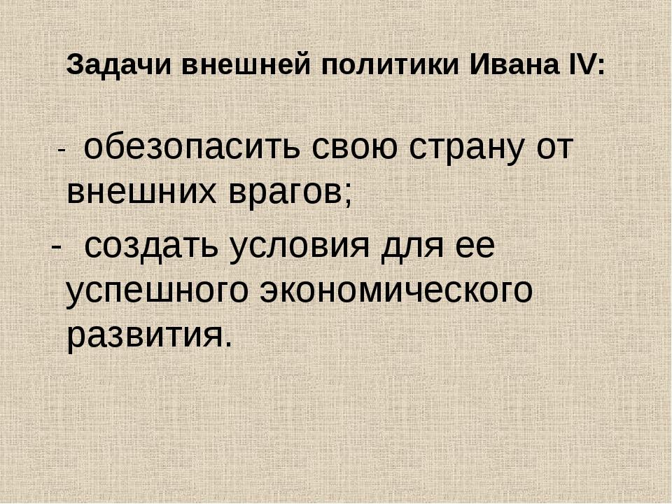 Задачи внешней политики Ивана IV: - обезопасить свою страну от внешних врагов...