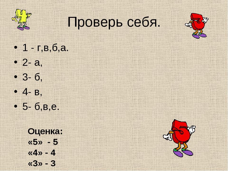 Проверь себя. 1 - г,в,б,а. 2- а, 3- б, 4- в, 5- б,в,е. Оценка: «5» - 5 «4» -...