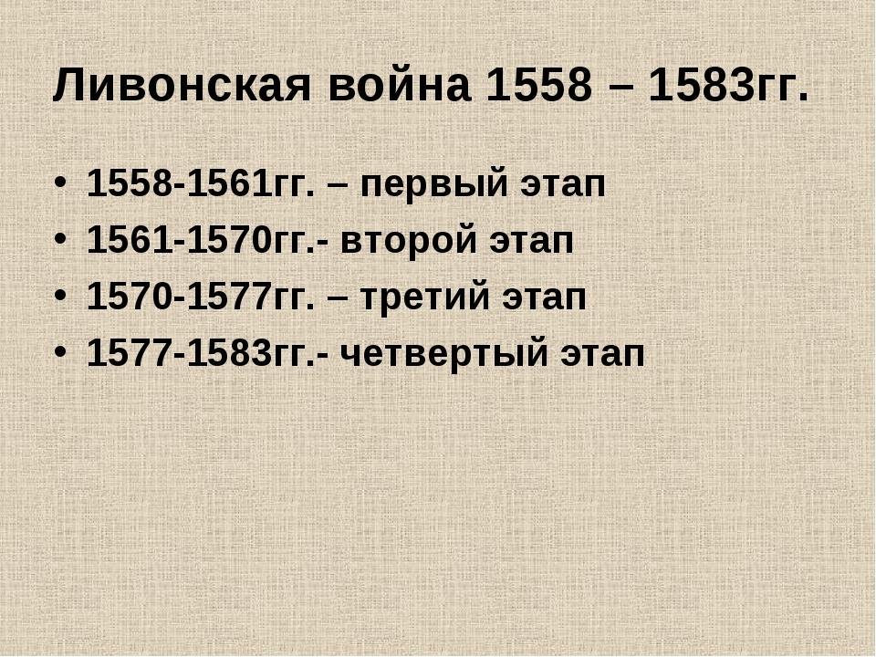 Ливонская война 1558 – 1583гг. 1558-1561гг. – первый этап 1561-1570гг.- второ...