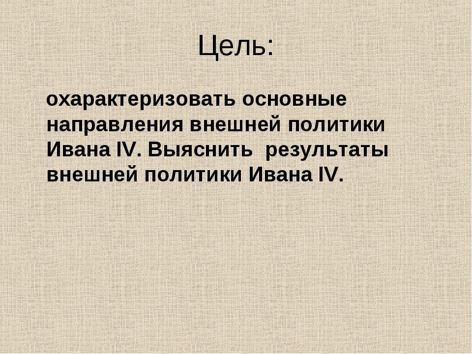 Цель: охарактеризовать основные направления внешней политики Ивана IV. Выясни...