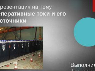 Презентация на тему Оперативные токи и его источники Выполнил: Александров А.