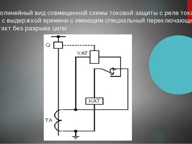 Однолинейный вид совмещенной схемы токовой защиты с реле тока КАТ с выдержкой...