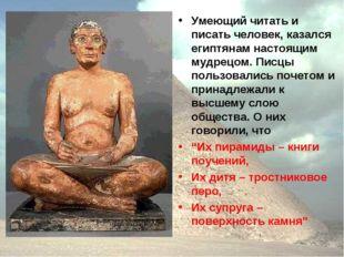 Умеющий читать и писать человек, казался египтянам настоящим мудрецом. Писцы