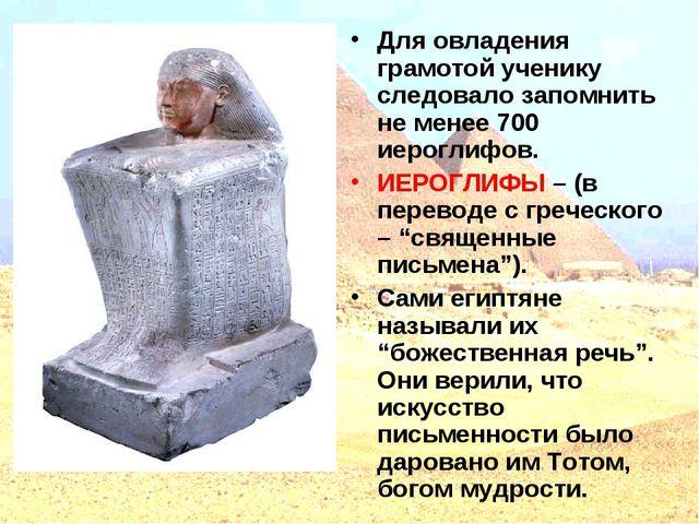 Для овладения грамотой ученику следовало запомнить не менее 700 иероглифов. И...