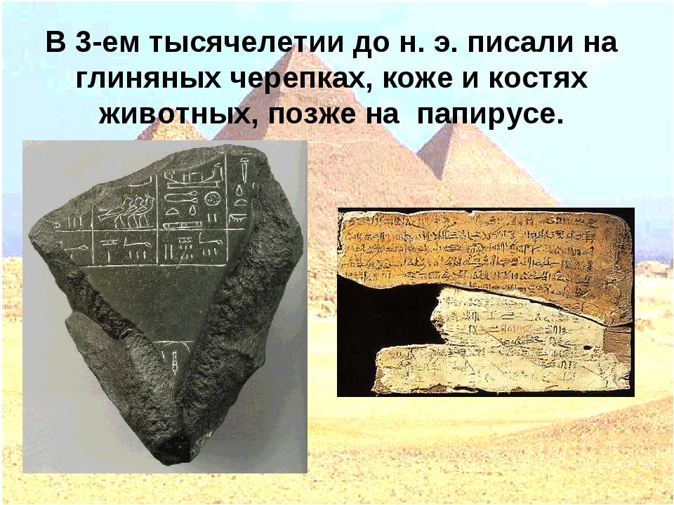 В 3-ем тысячелетии до н. э. писали на глиняных черепках, коже и костях животн...