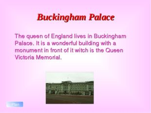 Buckingham Palace The queen of England lives in Buckingham Palace. It is a w