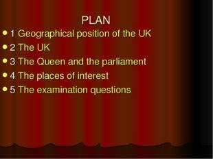 PLAN 1 Geographical position of the UK 2 The UK 3 The Queen and the parliamen