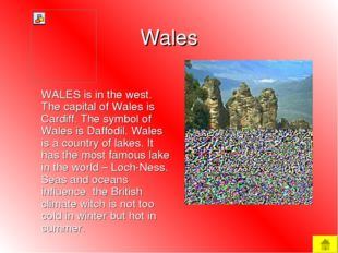 Wales WALES is in the west. The capital of Wales is Cardiff. The symbol of W