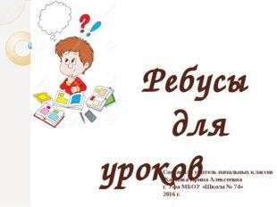 Ребусы для уроков письма Составила учитель начальных классов Карпова Ирина А