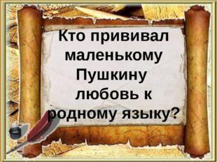 Кто прививал маленькому Пушкину любовь к родному языку?