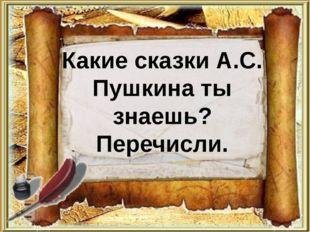 Какие сказки А.С. Пушкина ты знаешь? Перечисли.