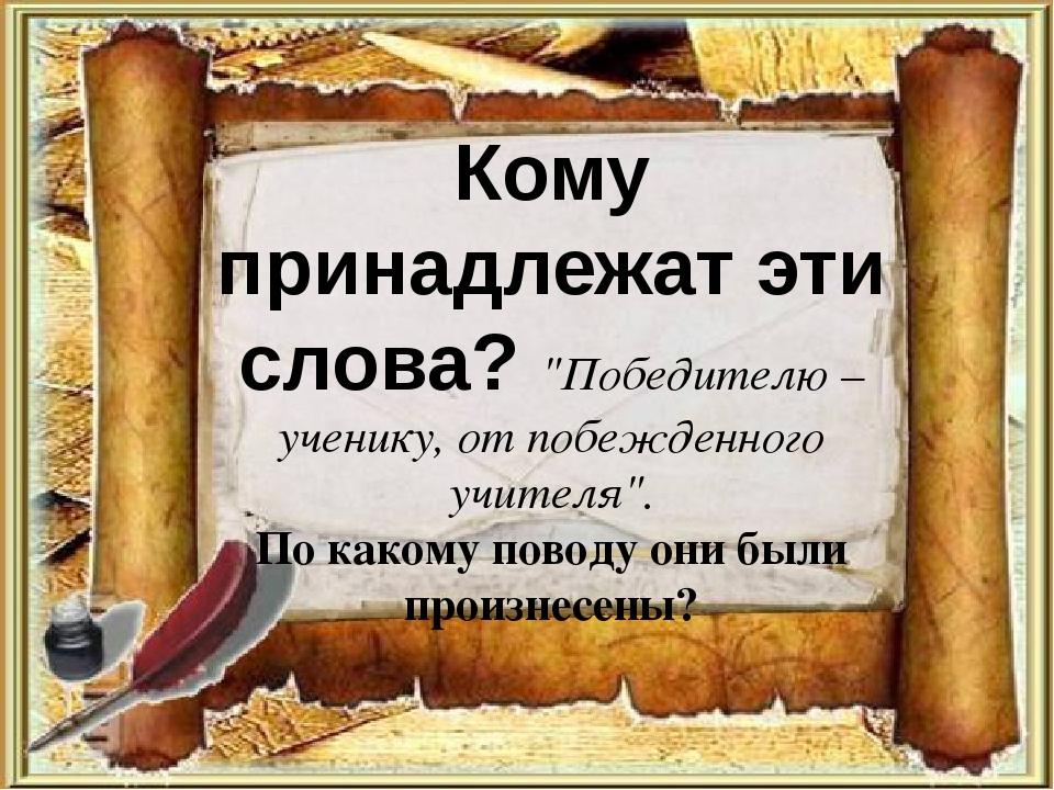 """Кому принадлежат эти слова? """"Победителю – ученику, от побежденного учителя""""...."""