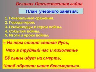 Великая Отечественная война План учебного занятия: 1. Генеральные сражения. 2