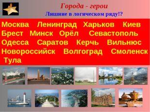 Города - герои Лишние в логическом ряду!? Москва Ленинград Харьков Киев Брес