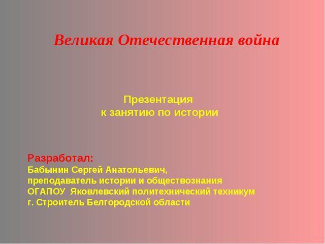 Презентация к занятию по истории Великая Отечественная война Разработал: Бабы...
