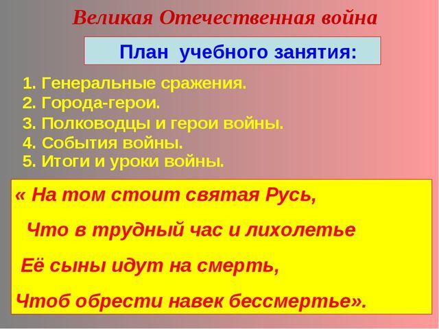 Великая Отечественная война План учебного занятия: 1. Генеральные сражения. 2...