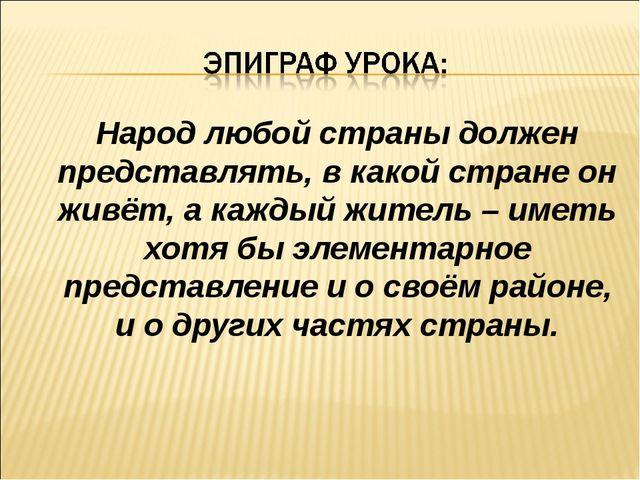Народ любой страны должен представлять, в какой стране он живёт, а каждый жи...