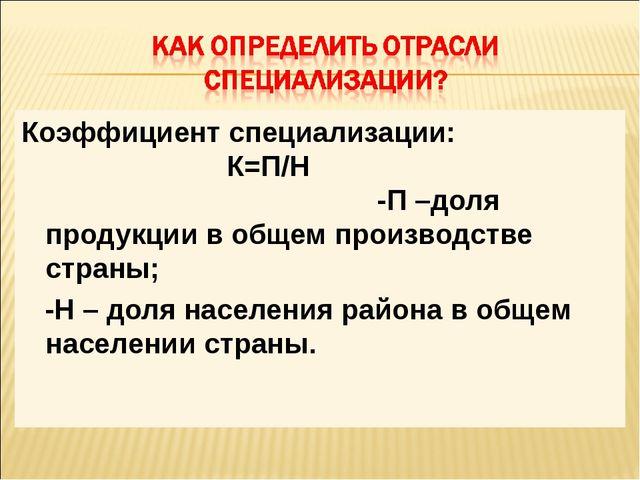Коэффициент специализации: К=П/Н -П –доля продукции в общем производстве стра...