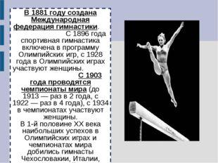 В 1881 году создана Международная федерация гимнастики. С 1896 года спортивна