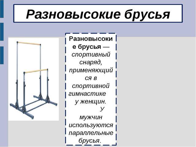 Разновысокие брусья Разновысокие брусья — спортивный снаряд, применяющийся в...