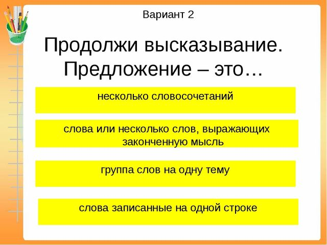 Вариант 2 Продолжи высказывание. Предложение – это… слова или несколько слов,...
