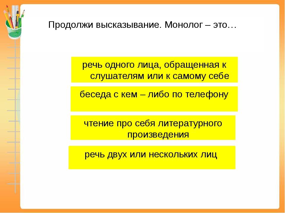 Продолжи высказывание. Монолог – это… речь двух или нескольких лиц речь одног...