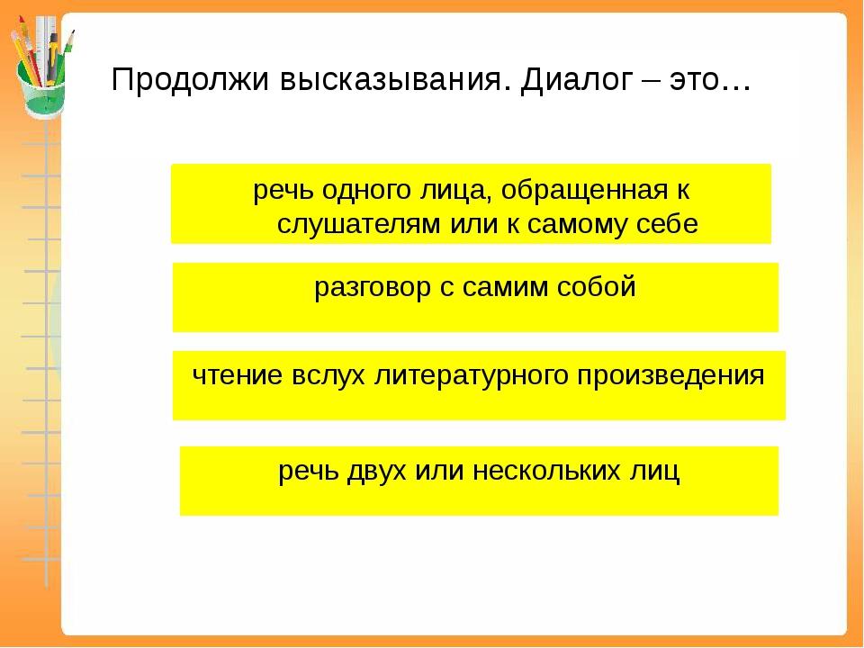 Продолжи высказывания. Диалог – это… речь одного лица, обращенная к слушателя...