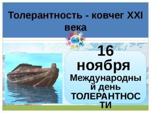 Толерантность - ковчег XXI века Толерантность 16 ноября Международный день ТО