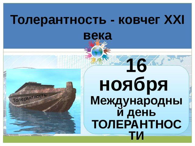 Толерантность - ковчег XXI века Толерантность 16 ноября Международный день ТО...