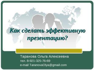 Как сделать эффективную презентацию? Таранова Ольга Алексеевна тел. 8-921-325