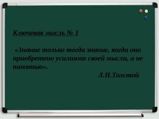 Ключевая мысль № 1 «Знание только тогда знание, когда оно приобретено усилиям