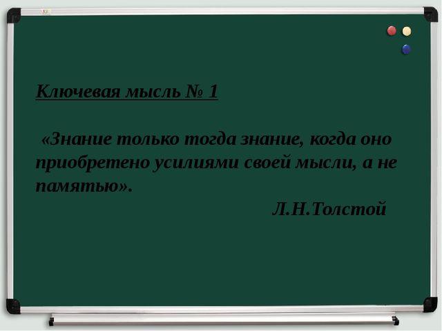 Ключевая мысль № 1 «Знание только тогда знание, когда оно приобретено усилиям...