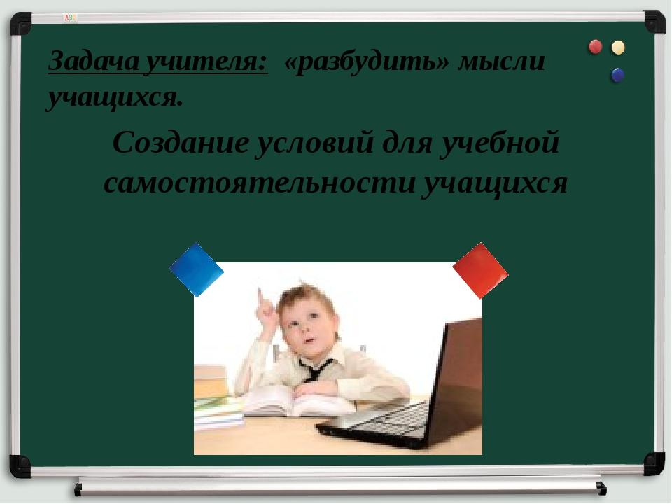 Задача учителя: «разбудить» мысли учащихся. Создание условий для учебной сам...