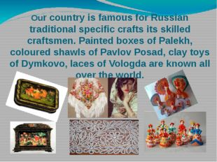 Our country is famous for Russian traditional specific crafts its skilled cra