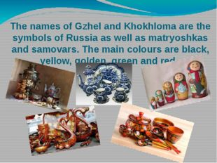 The names of Gzhel and Khokhloma are the symbols of Russia as well as matryos