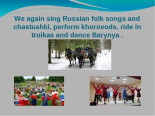 We again sing Russian folk songs and chastushki, perform khorovods, ride in t