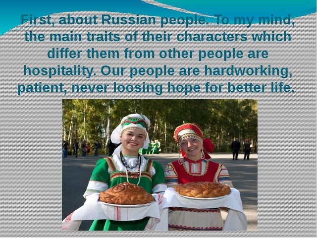 First, about Russian people. To my mind, the main traits of their characters...