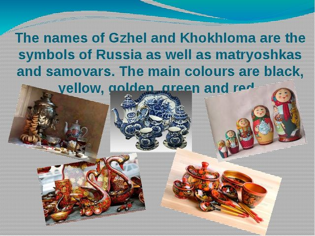 The names of Gzhel and Khokhloma are the symbols of Russia as well as matryos...