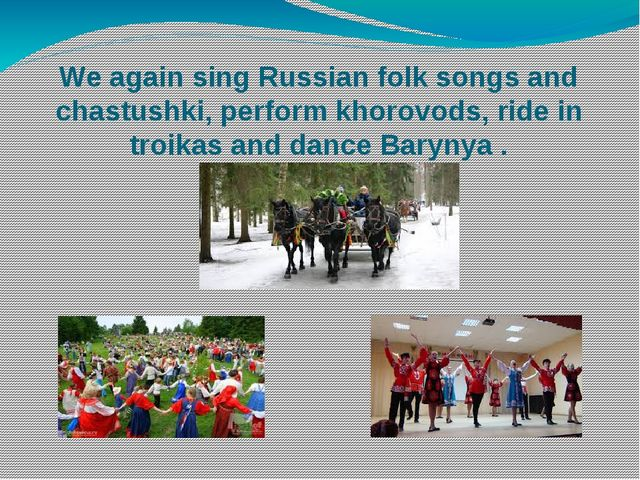 We again sing Russian folk songs and chastushki, perform khorovods, ride in t...