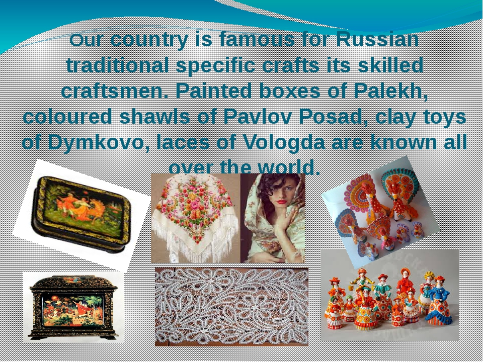 Our country is famous for Russian traditional specific crafts its skilled cra...