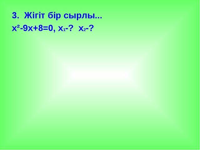 3. Жігіт бір сырлы... х²-9х+8=0, х1-? х2-?