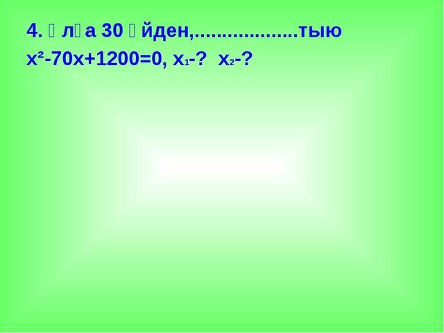 4. Ұлға 30 үйден,...................тыю х²-70х+1200=0, х1-? х2-?
