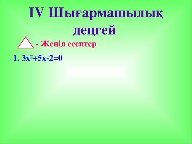 IV Шығармашылық деңгей - Жеңіл есептер 1. 3х²+5х-2=0