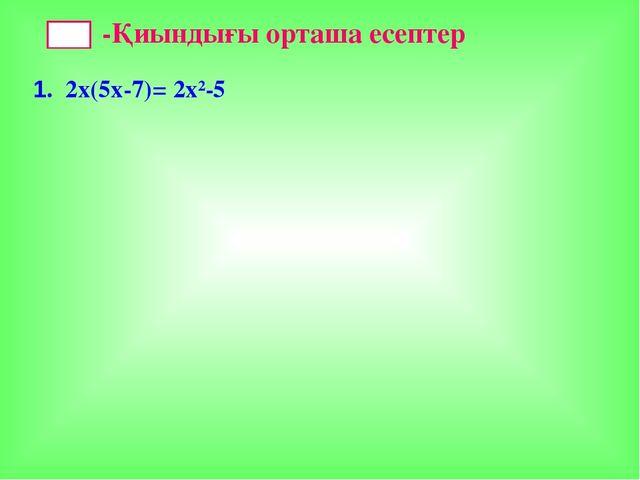 -Қиындығы орташа есептер 1. 2х(5х-7)= 2х²-5
