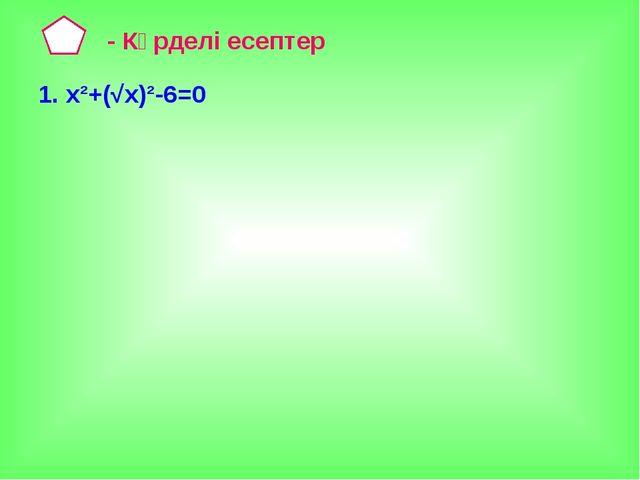 - Күрделі есептер 1. х²+(√х)²-6=0