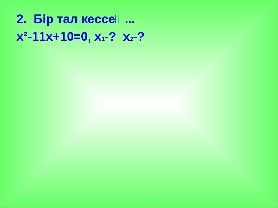 2. Бір тал кессең... х²-11х+10=0, х1-? х2-?