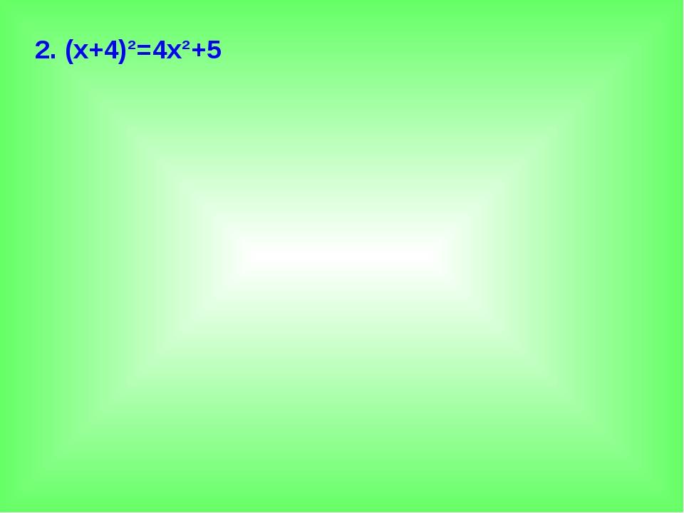 2. (х+4)²=4х²+5