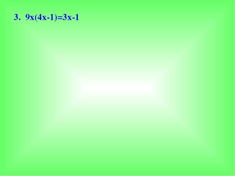 3. 9х(4х-1)=3х-1
